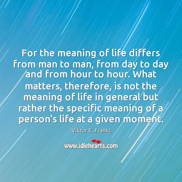For the meaning of life differs from man to man, from day Viktor E. Frankl Picture Quote