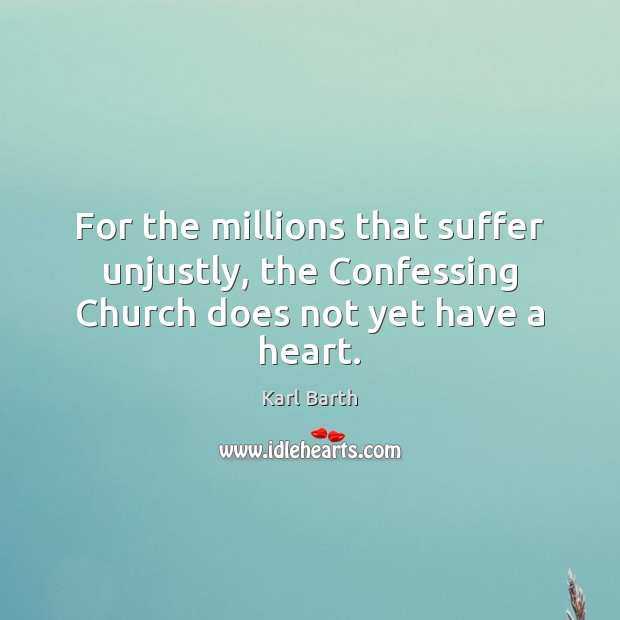 For the millions that suffer unjustly, the Confessing Church does not yet have a heart. Karl Barth Picture Quote