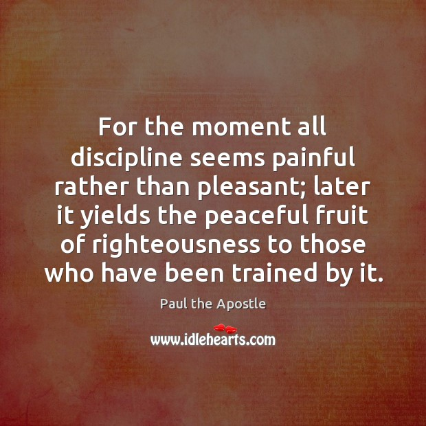 For the moment all discipline seems painful rather than pleasant; later it Paul the Apostle Picture Quote