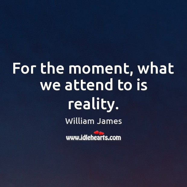 For the moment, what we attend to is reality. William James Picture Quote