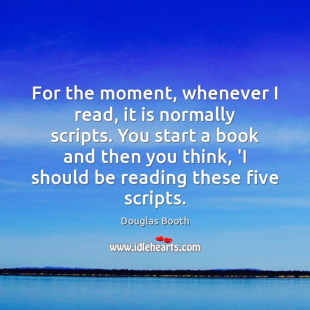 For the moment, whenever I read, it is normally scripts. You start Douglas Booth Picture Quote