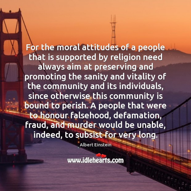 For the moral attitudes of a people that is supported by religion Albert Einstein Picture Quote