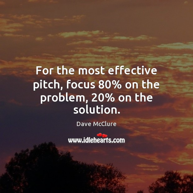 For the most effective pitch, focus 80% on the problem, 20% on the solution. Image
