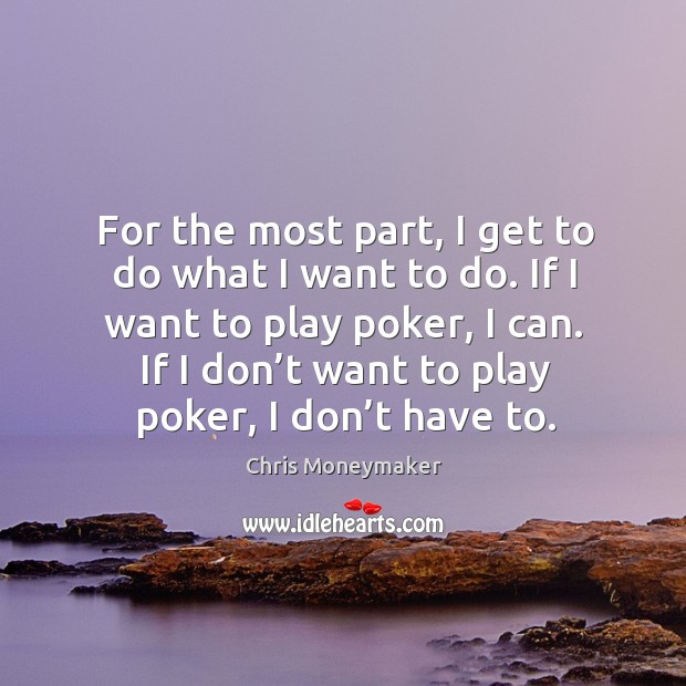 For the most part, I get to do what I want to do. If I want to play poker, I can. If I don't want to play poker, I don't have to. Chris Moneymaker Picture Quote