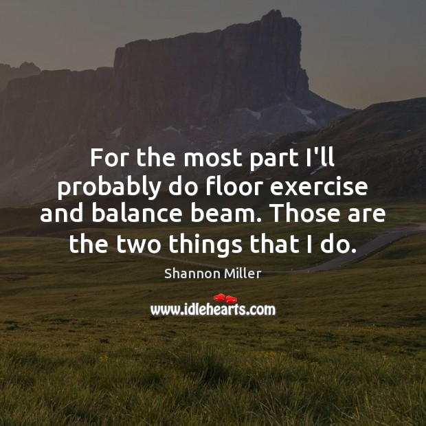For the most part I'll probably do floor exercise and balance beam. Shannon Miller Picture Quote