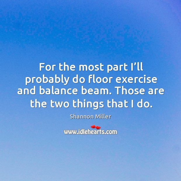 For the most part I'll probably do floor exercise and balance beam. Those are the two things that I do. Shannon Miller Picture Quote