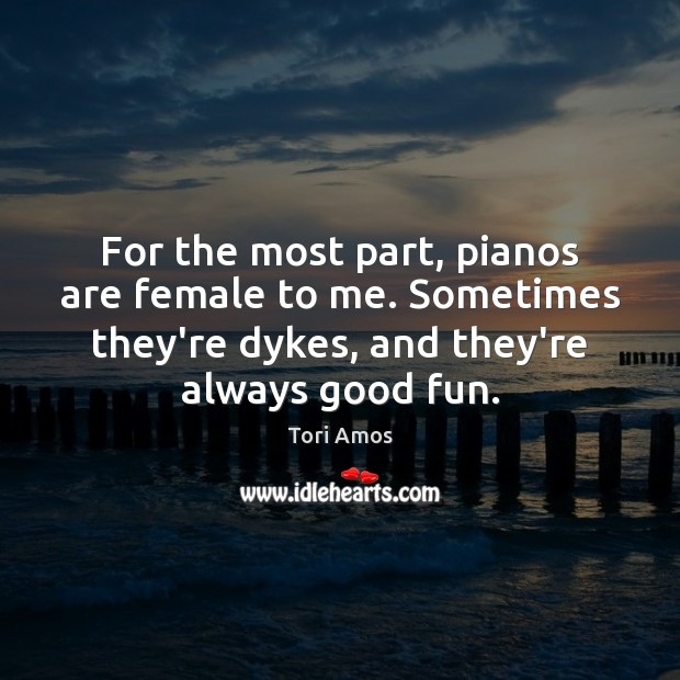 For the most part, pianos are female to me. Sometimes they're dykes, Tori Amos Picture Quote