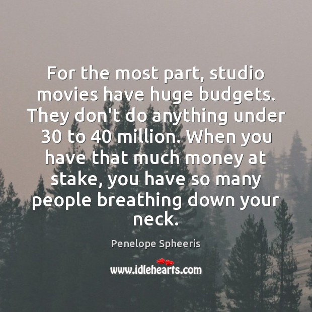 For the most part, studio movies have huge budgets. They don't do Penelope Spheeris Picture Quote