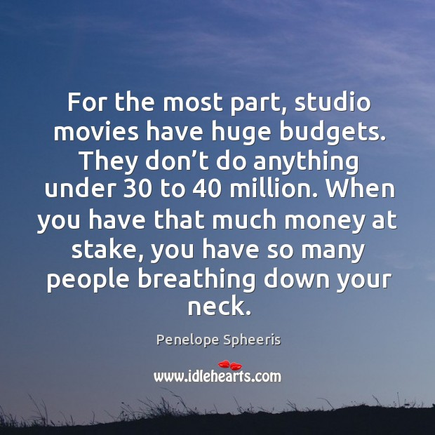 For the most part, studio movies have huge budgets. Penelope Spheeris Picture Quote