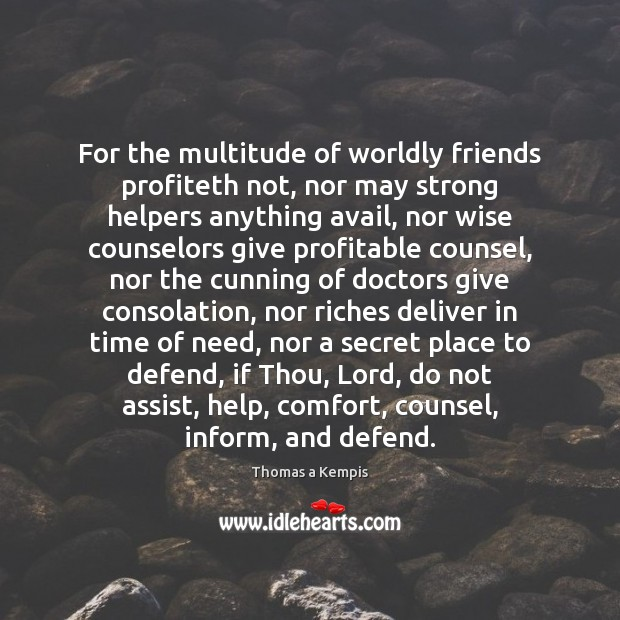 For the multitude of worldly friends profiteth not, nor may strong helpers Thomas a Kempis Picture Quote