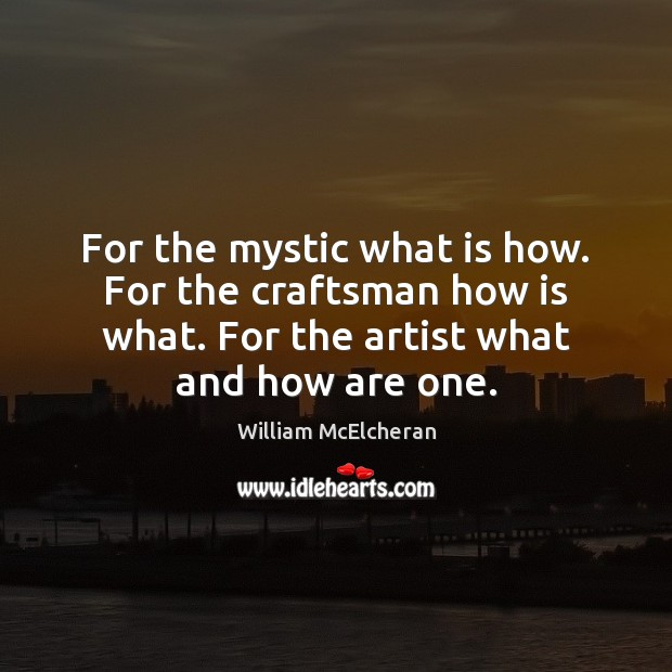 For the mystic what is how. For the craftsman how is what. Image