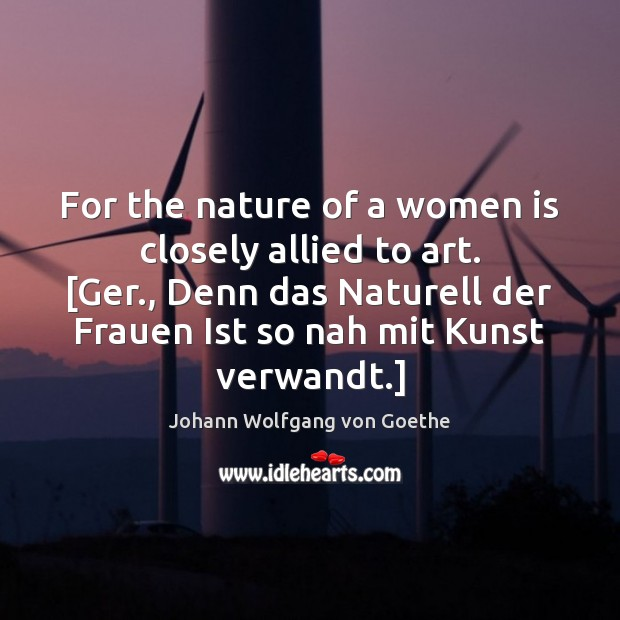 For the nature of a women is closely allied to art. [Ger., Image