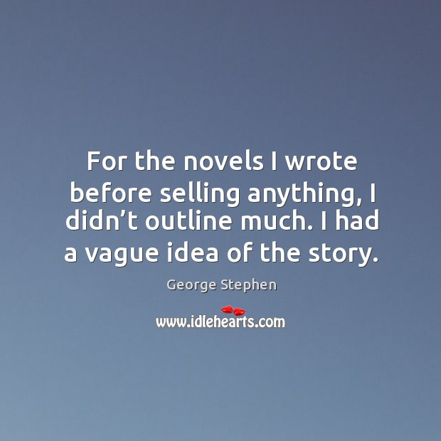 For the novels I wrote before selling anything, I didn't outline much. I had a vague idea of the story. George Stephen Picture Quote