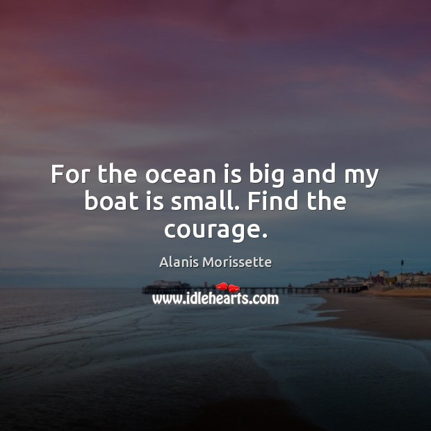 For the ocean is big and my boat is small. Find the courage. Image