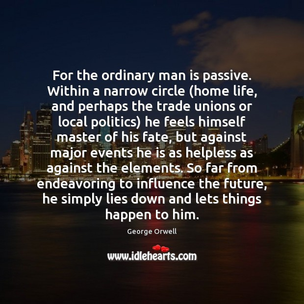 For the ordinary man is passive. Within a narrow circle (home life, Image