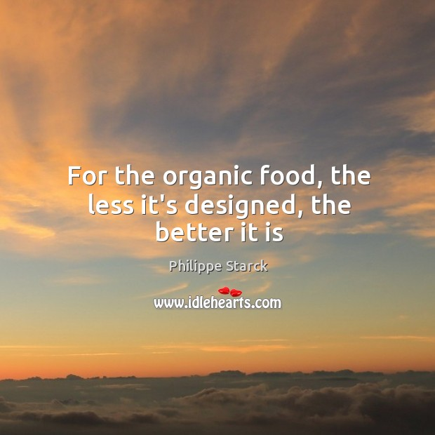 For the organic food, the less it's designed, the better it is Philippe Starck Picture Quote