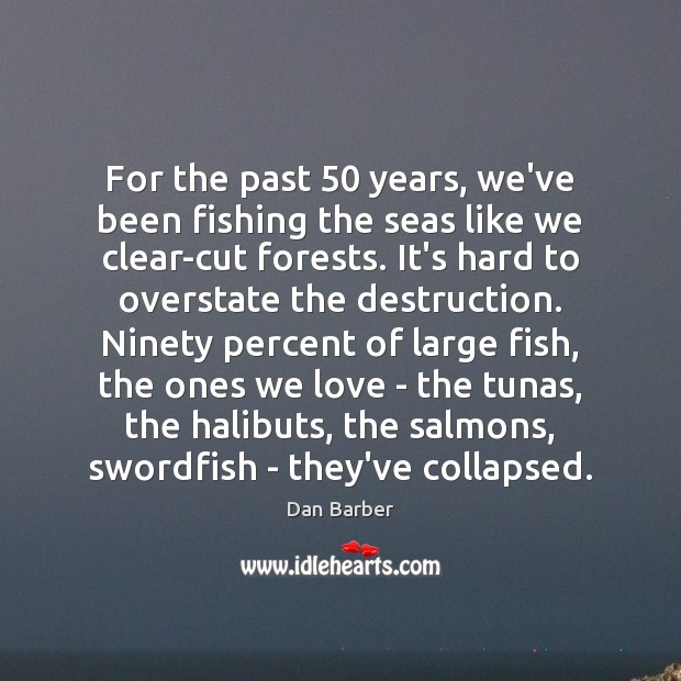 Image, For the past 50 years, we've been fishing the seas like we clear-cut