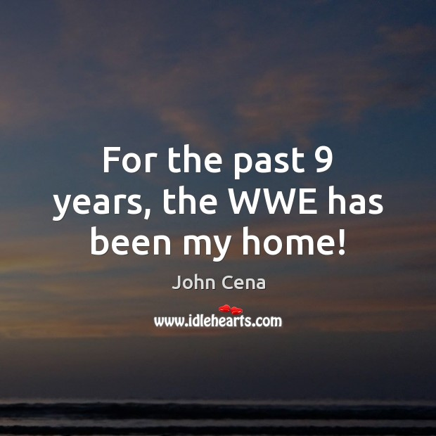 For the past 9 years, the WWE has been my home! John Cena Picture Quote