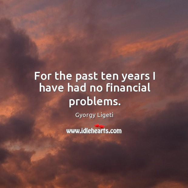 For the past ten years I have had no financial problems. Image