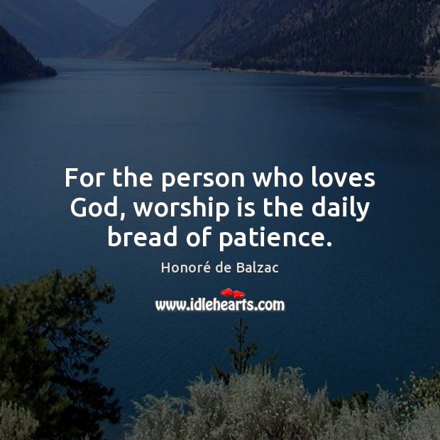 For the person who loves God, worship is the daily bread of patience. Image