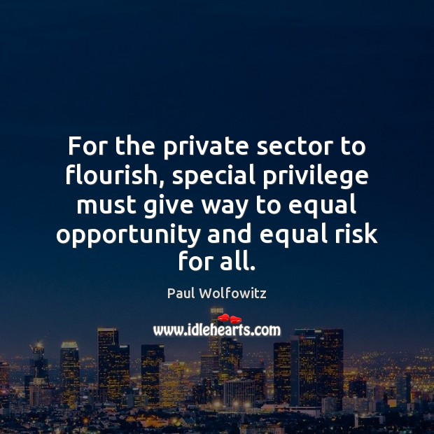 Paul Wolfowitz Picture Quote image saying: For the private sector to flourish, special privilege must give way to