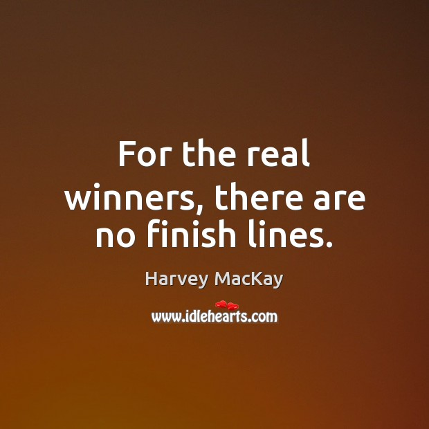 For the real winners, there are no finish lines. Harvey MacKay Picture Quote