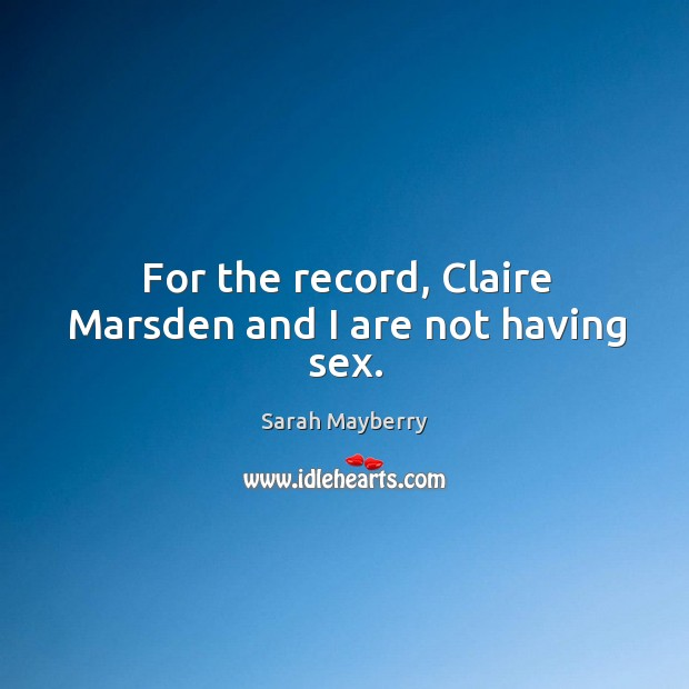 For the record, Claire Marsden and I are not having sex. Sarah Mayberry Picture Quote
