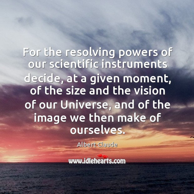 Image, For the resolving powers of our scientific instruments decide, at a given moment