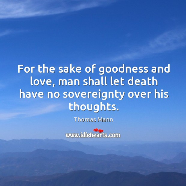 For the sake of goodness and love, man shall let death have no sovereignty over his thoughts. Image
