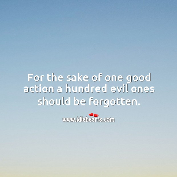For the sake of one good action a hundred evil ones should be forgotten. Image