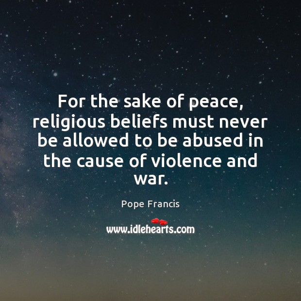 For the sake of peace, religious beliefs must never be allowed to Pope Francis Picture Quote