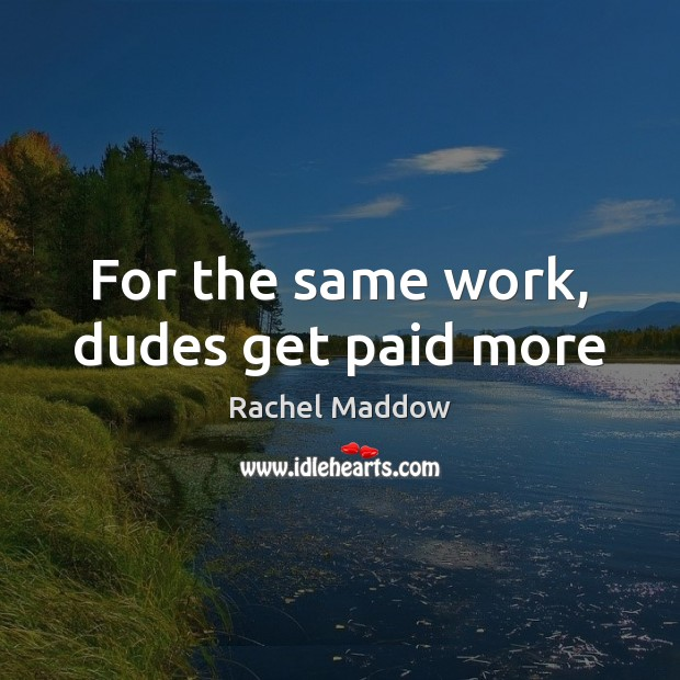 For the same work, dudes get paid more Rachel Maddow Picture Quote