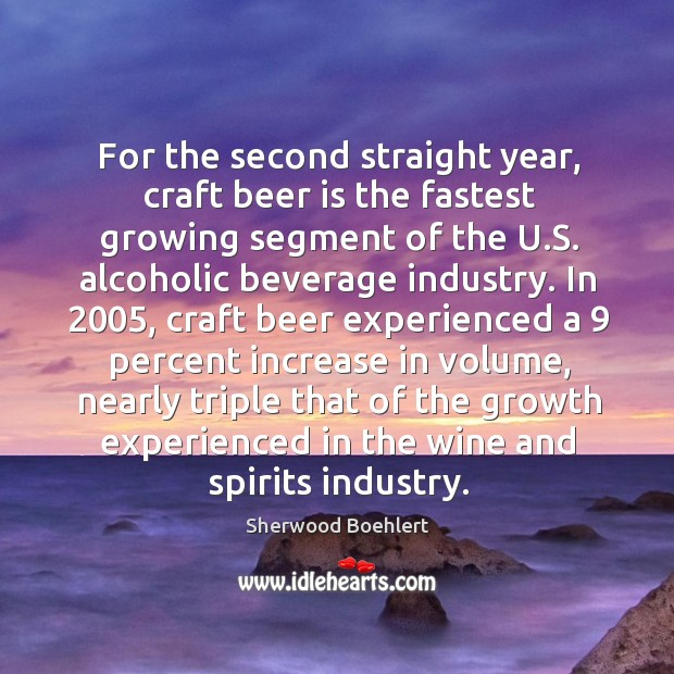 For the second straight year, craft beer is the fastest growing segment of the u.s. Sherwood Boehlert Picture Quote