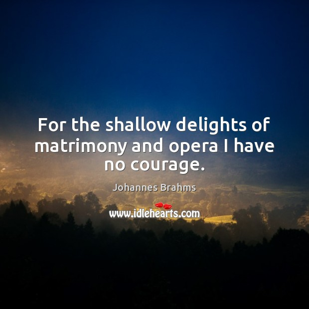 For the shallow delights of matrimony and opera I have no courage. Image