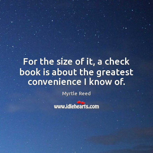 For the size of it, a check book is about the greatest convenience I know of. Myrtle Reed Picture Quote
