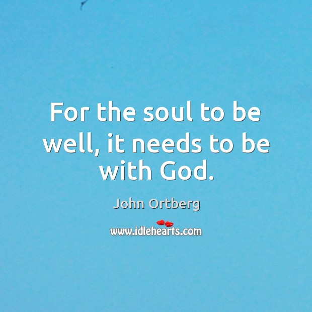 For the soul to be well, it needs to be with God. John Ortberg Picture Quote