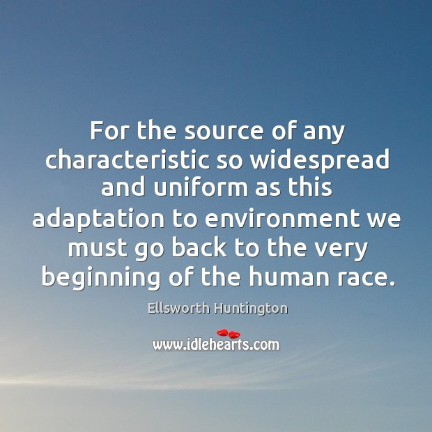 For the source of any characteristic so widespread and uniform Ellsworth Huntington Picture Quote