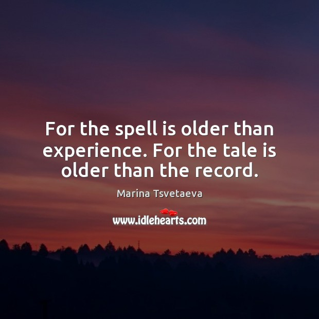 For the spell is older than experience. For the tale is older than the record. Image
