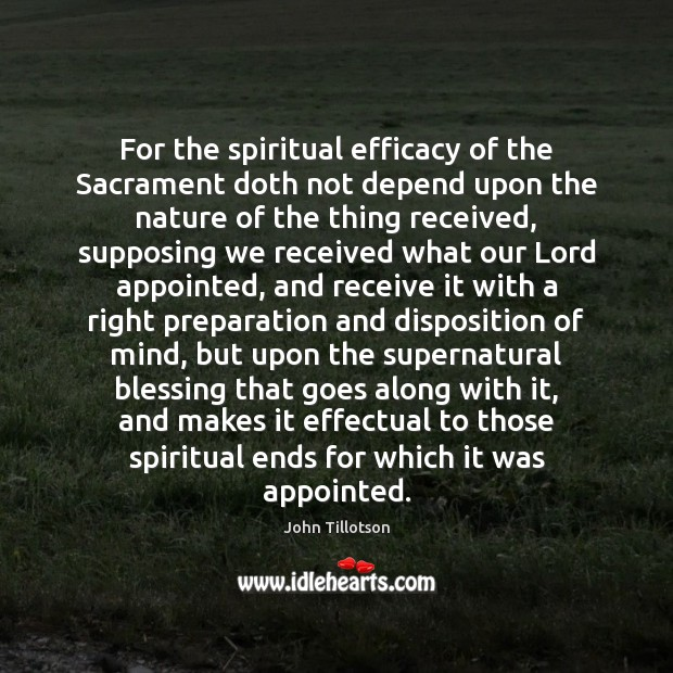 For the spiritual efficacy of the Sacrament doth not depend upon the John Tillotson Picture Quote