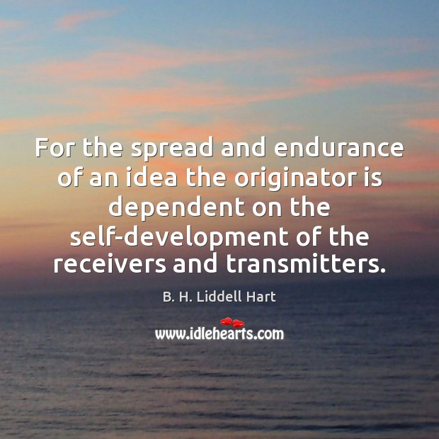 For the spread and endurance of an idea the originator is dependent B. H. Liddell Hart Picture Quote