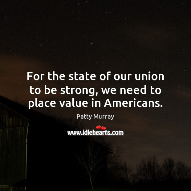 For the state of our union to be strong, we need to place value in Americans. Image
