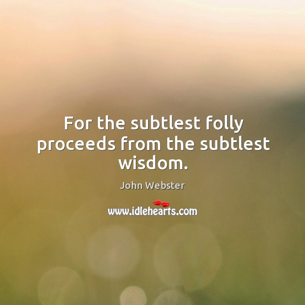 For the subtlest folly proceeds from the subtlest wisdom. John Webster Picture Quote
