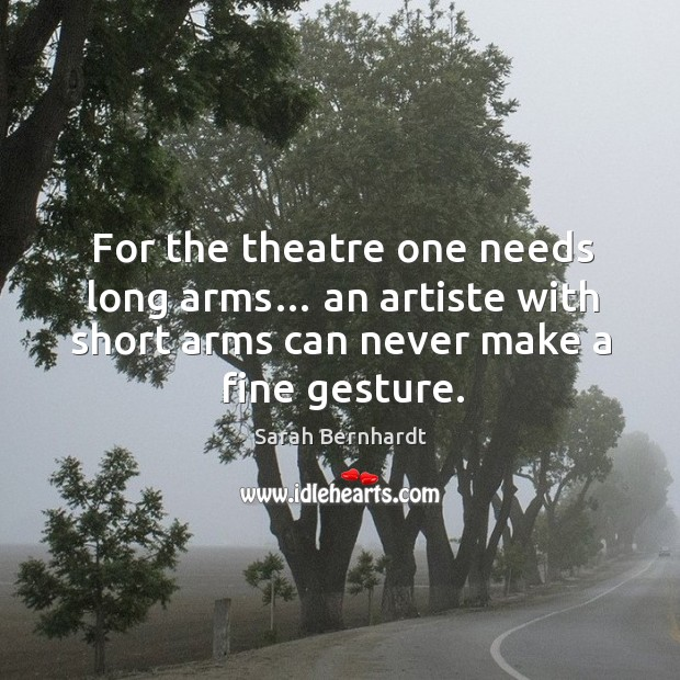 For the theatre one needs long arms… an artiste with short arms can never make a fine gesture. Sarah Bernhardt Picture Quote