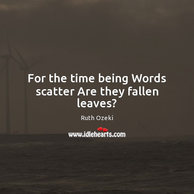For the time being Words scatter Are they fallen leaves? Ruth Ozeki Picture Quote