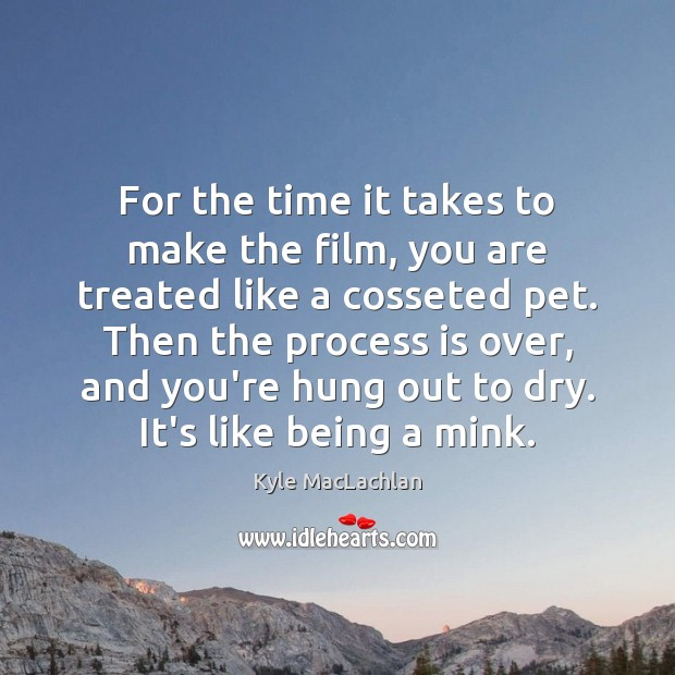 For the time it takes to make the film, you are treated Kyle MacLachlan Picture Quote