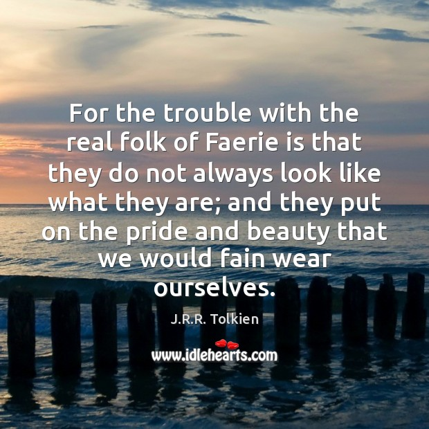 For the trouble with the real folk of Faerie is that they J.R.R. Tolkien Picture Quote