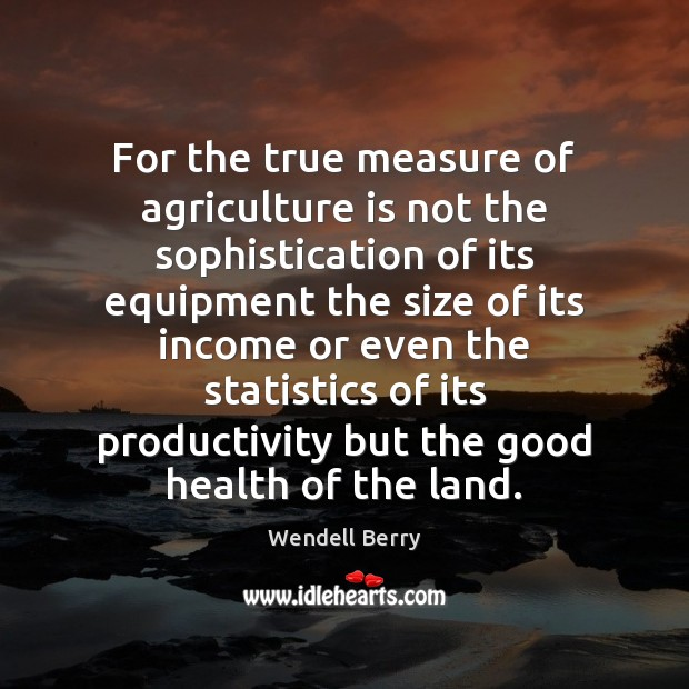 For the true measure of agriculture is not the sophistication of its Wendell Berry Picture Quote