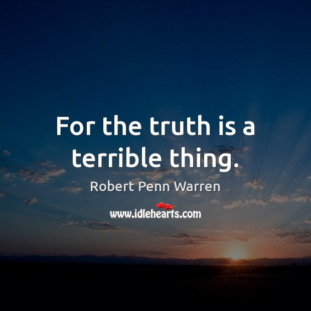 For the truth is a terrible thing. Robert Penn Warren Picture Quote