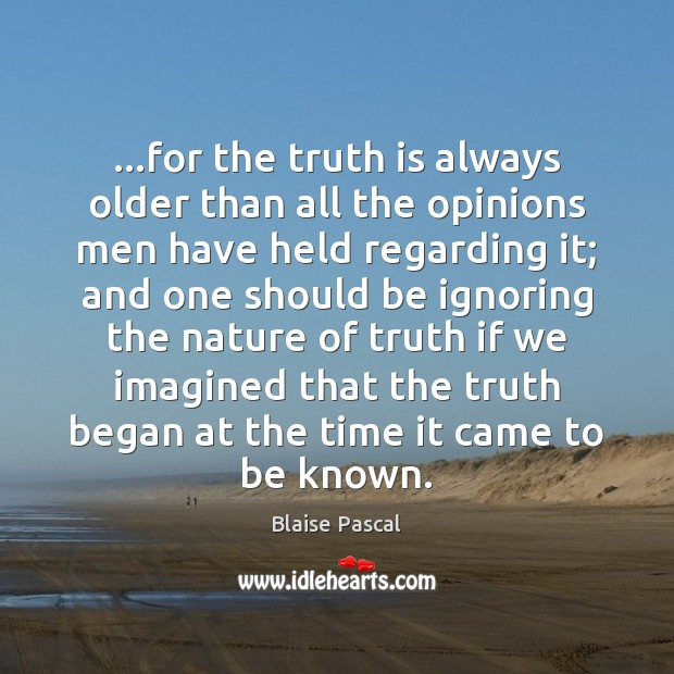 …for the truth is always older than all the opinions men have Image
