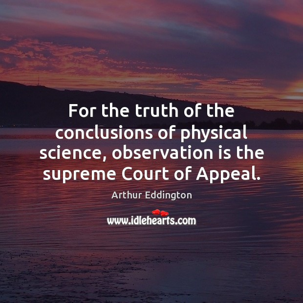 For the truth of the conclusions of physical science, observation is the Arthur Eddington Picture Quote
